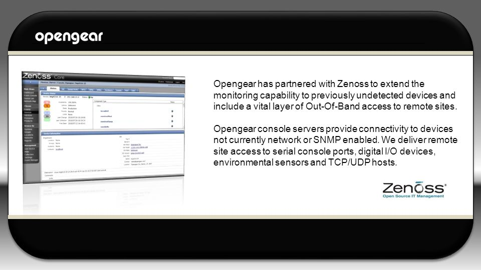 Opengear has partnered with Zenoss to extend the monitoring capability to previously undetected devices and include a vital layer of Out-Of-Band access to remote sites.