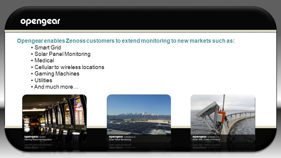 Opengear enables Zenoss customers to extend monitoring to new markets such as: Smart Grid Solar Panel Monitoring Medical Cellular to wireless locations Gaming Machines Utilities And much more…