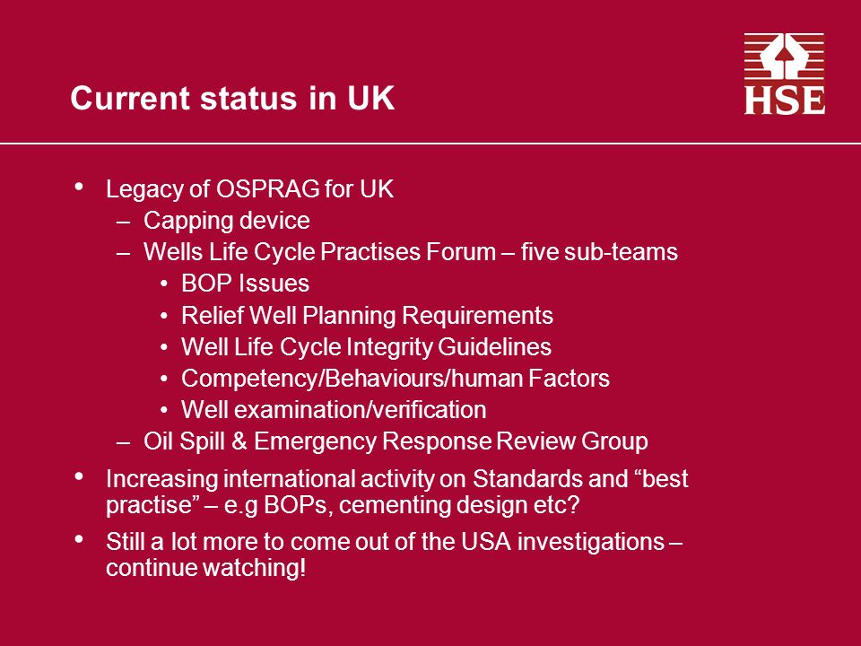 Current status in UK Legacy of OSPRAG for UK –Capping device –Wells Life Cycle Practises Forum – five sub-teams BOP Issues Relief Well Planning Requir