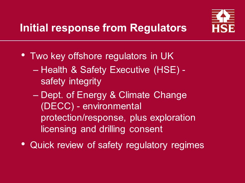 Initial response from Regulators Two key offshore regulators in UK –Health & Safety Executive (HSE) - safety integrity –Dept. of Energy & Climate Chan