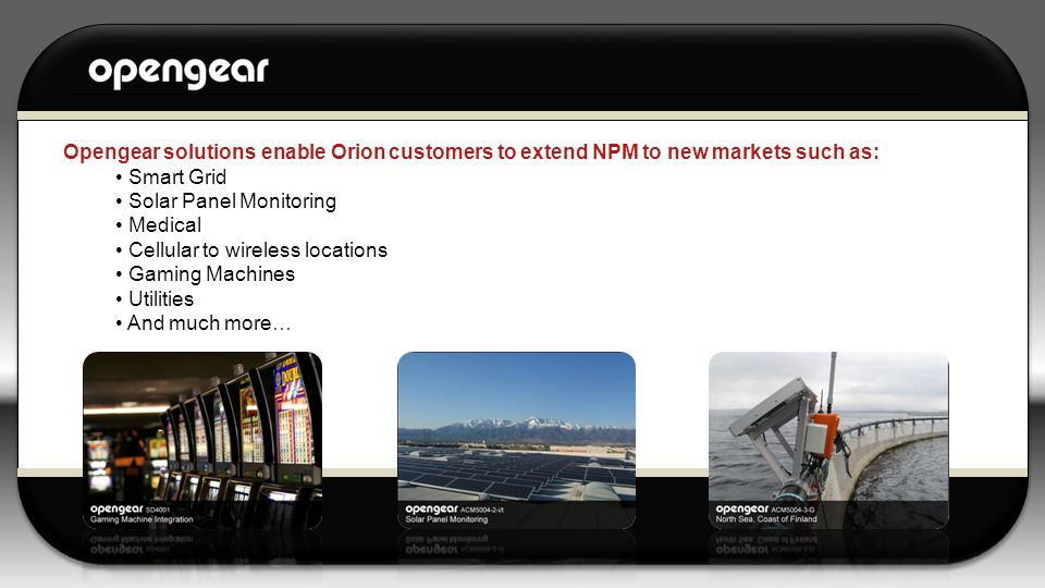 Opengear solutions enable Orion customers to extend NPM to new markets such as: Smart Grid Solar Panel Monitoring Medical Cellular to wireless locatio