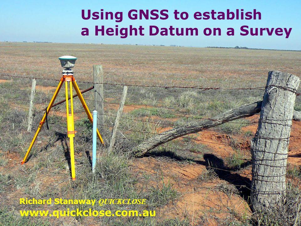 Using GNSS to establish a Height Datum on a Survey www.quickclose.com.au Richard Stanaway QUICKCLOSE