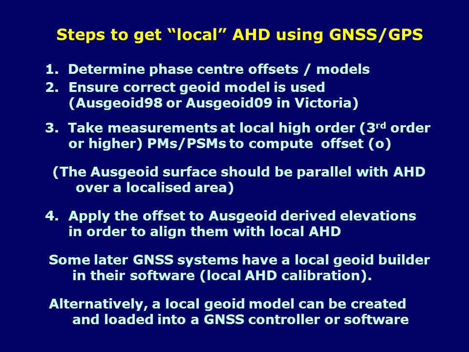 Steps to get local AHD using GNSS/GPS 1. Determine phase centre offsets / models 2.Ensure correct geoid model is used (Ausgeoid98 or Ausgeoid09 in Vic