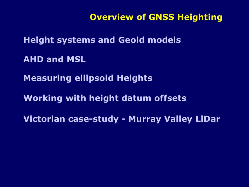 Overview of GNSS Heighting Height systems and Geoid models AHD and MSL Measuring ellipsoid Heights Working with height datum offsets Victorian case-st