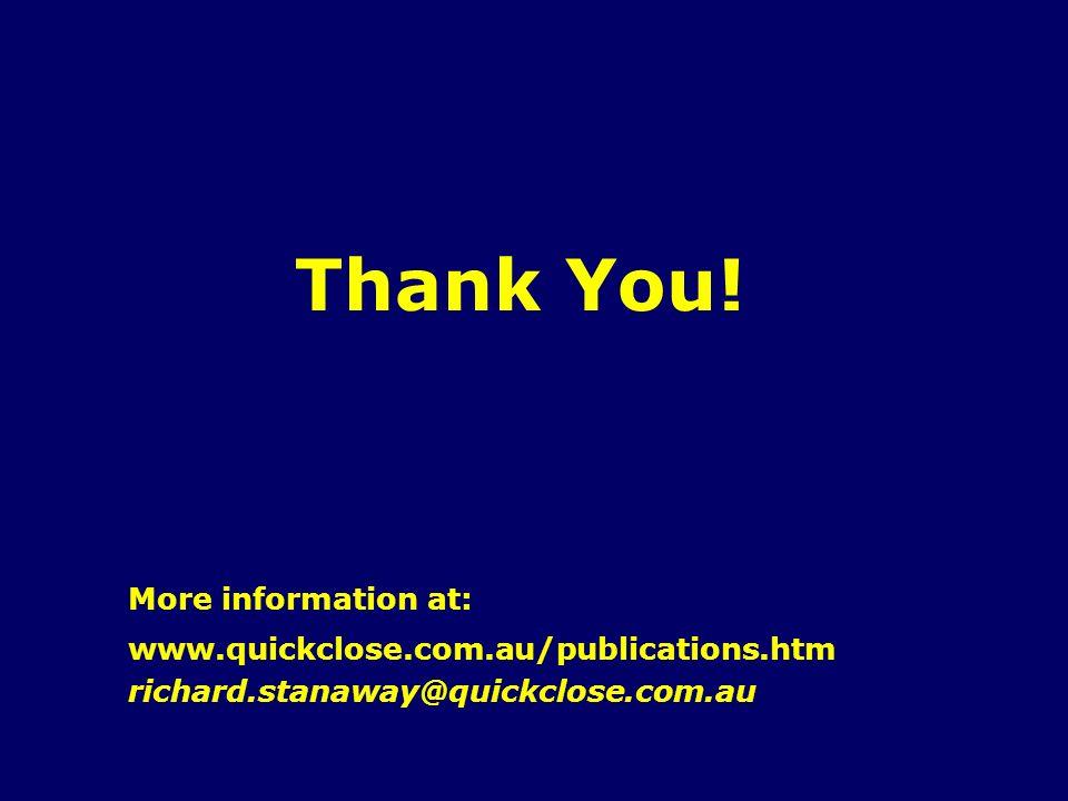 Thank You! www.quickclose.com.au/publications.htm More information at: richard.stanaway@quickclose.com.au