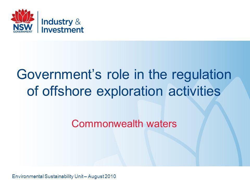 Governments role in the regulation of offshore exploration activities Commonwealth waters Environmental Sustainability Unit – August 2010