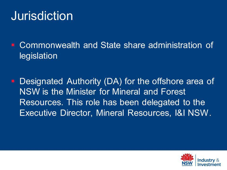 Jurisdiction Commonwealth and State share administration of legislation Designated Authority (DA) for the offshore area of NSW is the Minister for Mineral and Forest Resources.