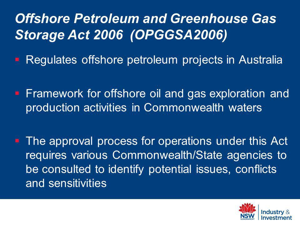Offshore Petroleum and Greenhouse Gas Storage Act 2006 (OPGGSA2006) Regulates offshore petroleum projects in Australia Framework for offshore oil and gas exploration and production activities in Commonwealth waters The approval process for operations under this Act requires various Commonwealth/State agencies to be consulted to identify potential issues, conflicts and sensitivities