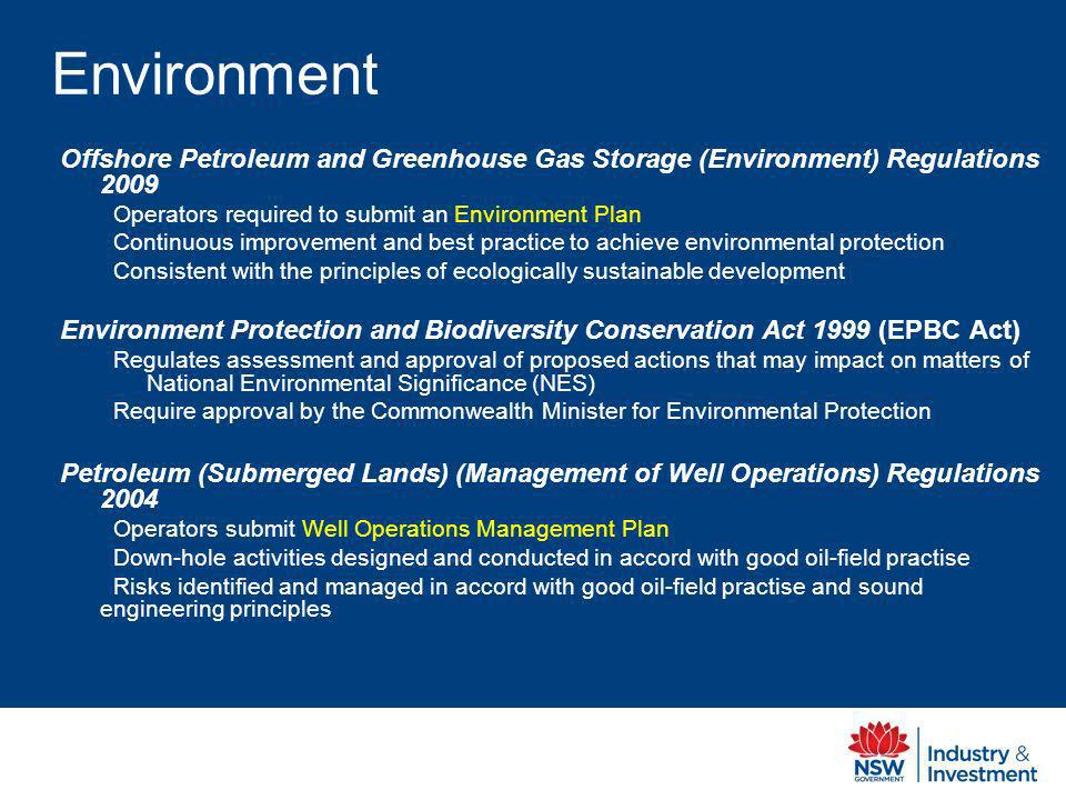 Environment Offshore Petroleum and Greenhouse Gas Storage (Environment) Regulations 2009 Operators required to submit an Environment Plan Continuous improvement and best practice to achieve environmental protection Consistent with the principles of ecologically sustainable development Environment Protection and Biodiversity Conservation Act 1999 (EPBC Act) Regulates assessment and approval of proposed actions that may impact on matters of National Environmental Significance (NES) Require approval by the Commonwealth Minister for Environmental Protection Petroleum (Submerged Lands) (Management of Well Operations) Regulations 2004 Operators submit Well Operations Management Plan Down-hole activities designed and conducted in accord with good oil-field practise Risks identified and managed in accord with good oil-field practise and sound engineering principles