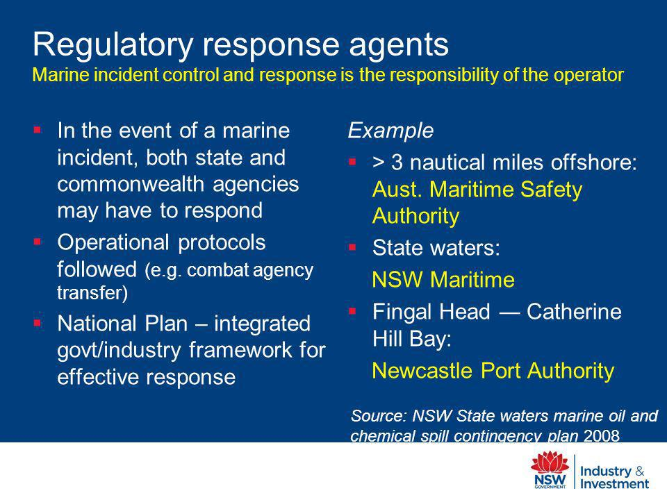Regulatory response agents Marine incident control and response is the responsibility of the operator In the event of a marine incident, both state and commonwealth agencies may have to respond Operational protocols followed (e.g.