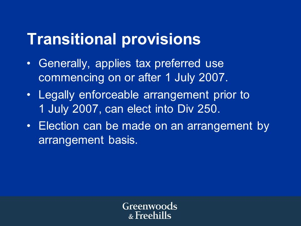 Transitional provisions Generally, applies tax preferred use commencing on or after 1 July 2007. Legally enforceable arrangement prior to 1 July 2007,
