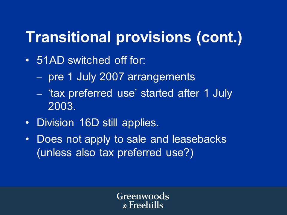 Transitional provisions (cont.) 51AD switched off for: – pre 1 July 2007 arrangements – tax preferred use started after 1 July 2003.