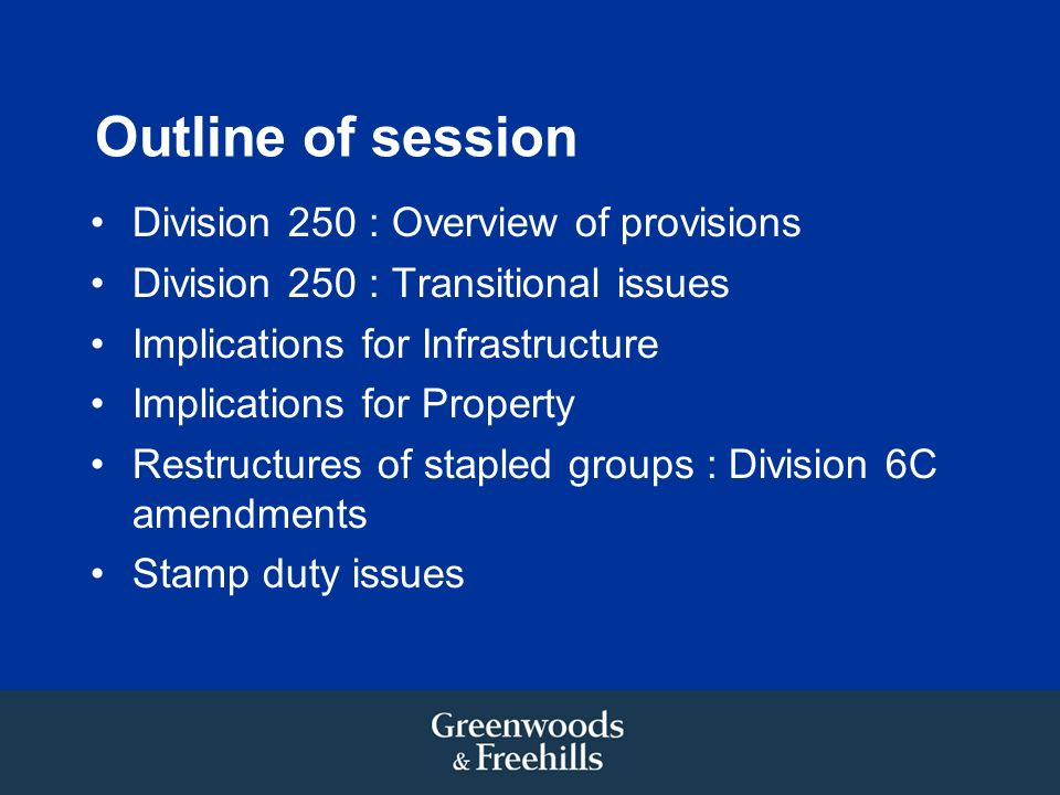 Outline of session Division 250 : Overview of provisions Division 250 : Transitional issues Implications for Infrastructure Implications for Property Restructures of stapled groups : Division 6C amendments Stamp duty issues