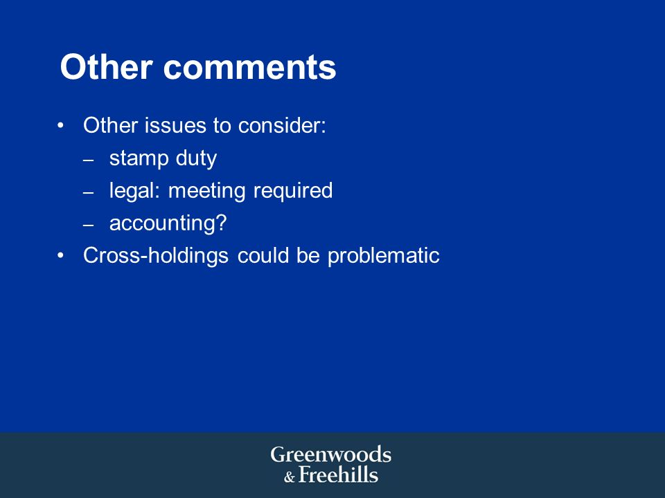 Other comments Other issues to consider: – stamp duty – legal: meeting required – accounting? Cross-holdings could be problematic