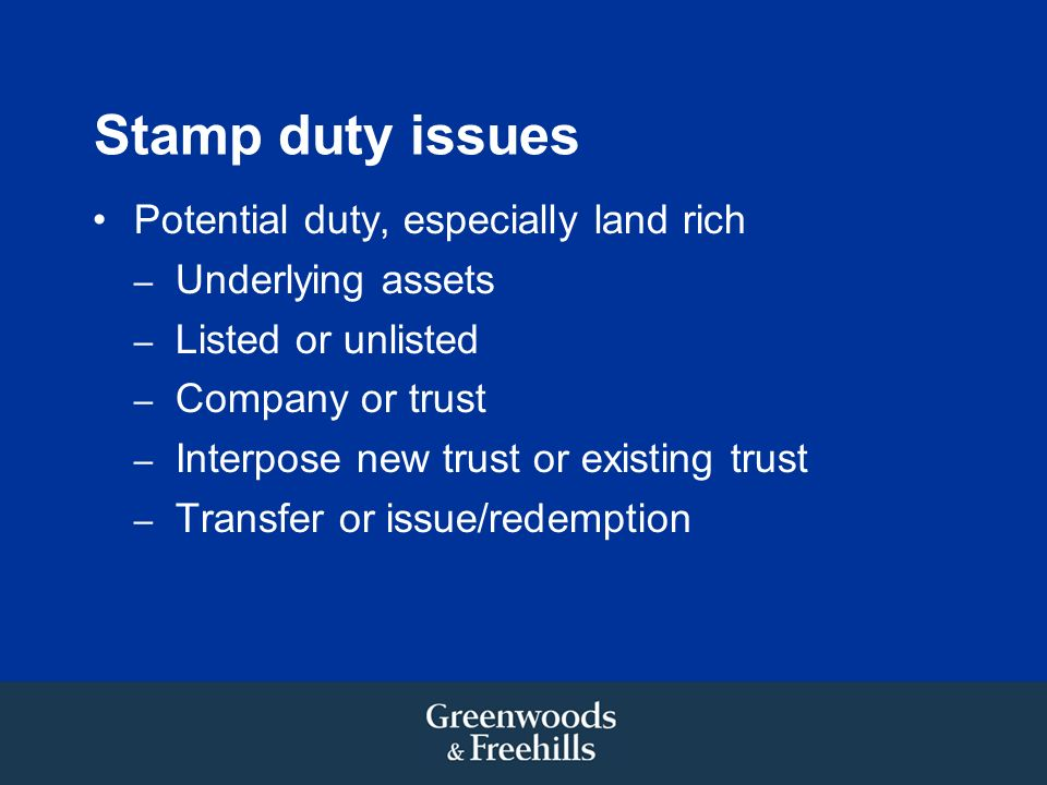 Stamp duty issues Potential duty, especially land rich – Underlying assets – Listed or unlisted – Company or trust – Interpose new trust or existing t