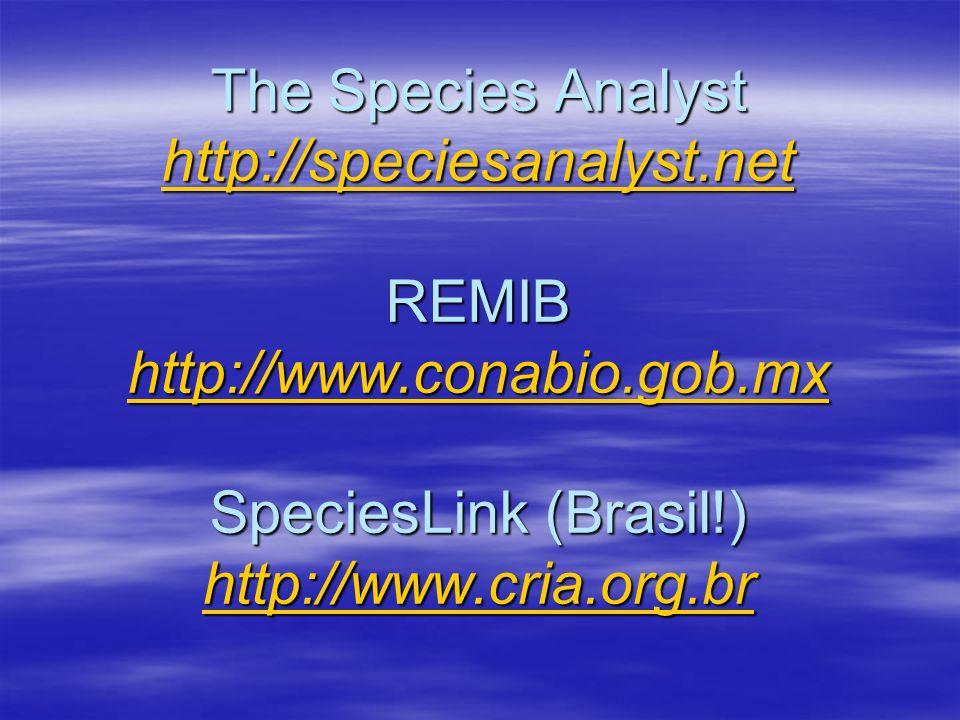 The Species Analyst http://speciesanalyst.net REMIB http://www.conabio.gob.mx SpeciesLink (Brasil!) http://www.cria.org.br http://speciesanalyst.net h