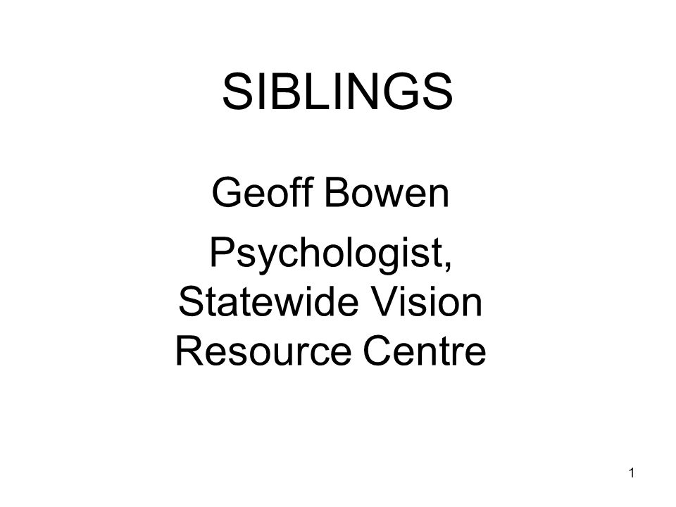 1 SIBLINGS Geoff Bowen Psychologist, Statewide Vision Resource Centre