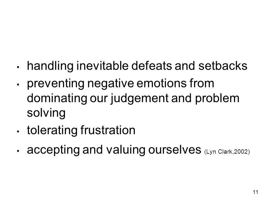 11 handling inevitable defeats and setbacks preventing negative emotions from dominating our judgement and problem solving tolerating frustration accepting and valuing ourselves (Lyn Clark,2002)