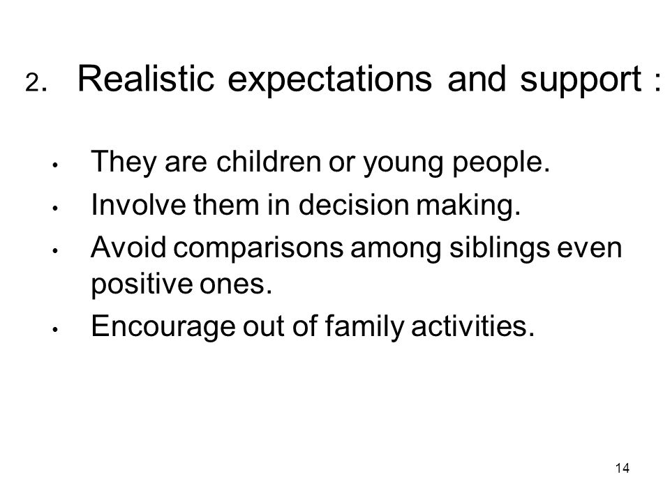 14 2.Realistic expectations and support : They are children or young people.