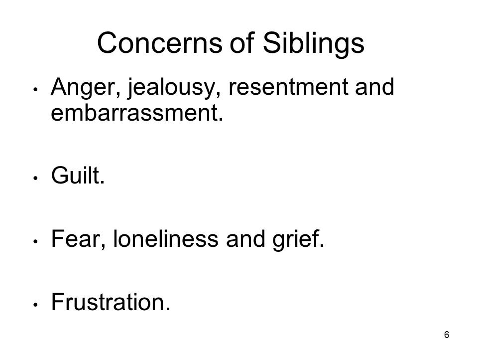 6 Concerns of Siblings Anger, jealousy, resentment and embarrassment.