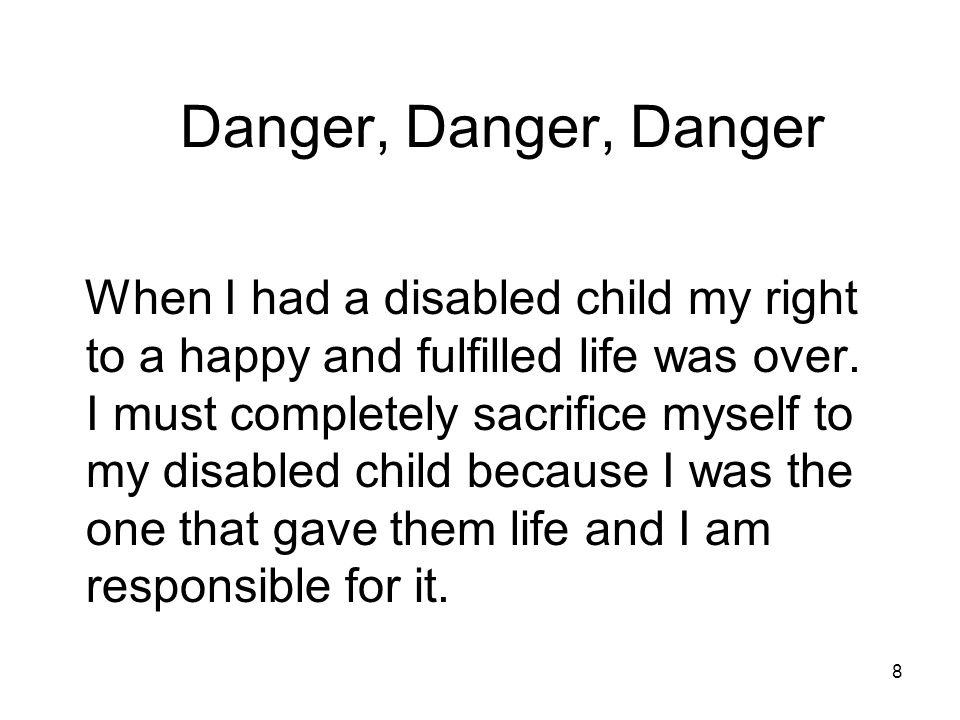 8 Danger, Danger, Danger When I had a disabled child my right to a happy and fulfilled life was over.