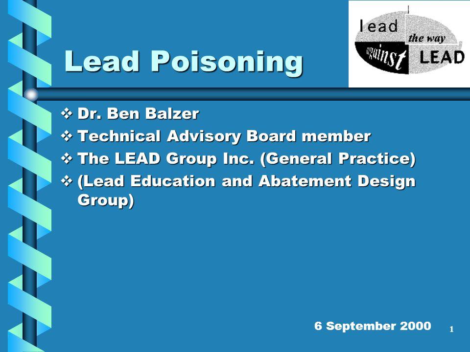 1 Lead Poisoning Dr. Ben Balzer Dr. Ben Balzer Technical Advisory Board member Technical Advisory Board member The LEAD Group Inc. (General Practice)