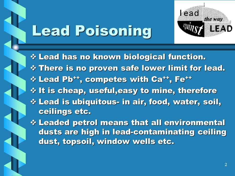 2 Lead Poisoning Lead has no known biological function. Lead has no known biological function. There is no proven safe lower limit for lead. There is