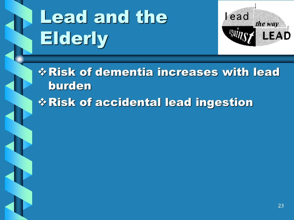 23 Lead and the Elderly Risk of dementia increases with lead burden Risk of dementia increases with lead burden Risk of accidental lead ingestion Risk