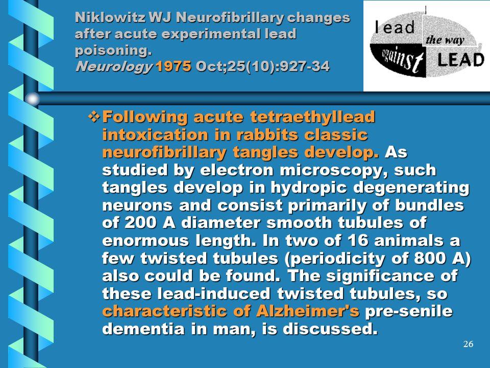 26 Niklowitz WJ Neurofibrillary changes after acute experimental lead poisoning. Neurology 1975 Oct;25(10):927-34 Following acute tetraethyllead intox