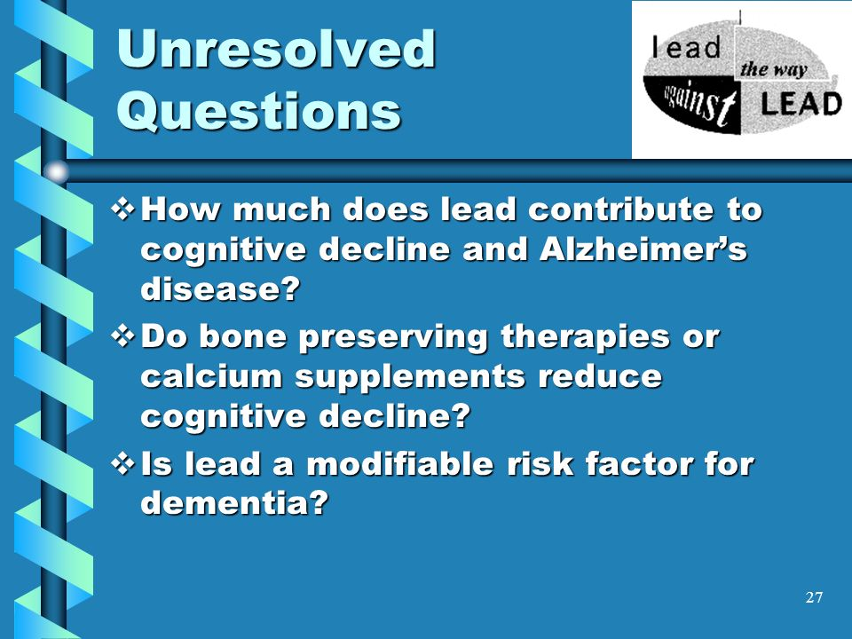 27 Unresolved Questions How much does lead contribute to cognitive decline and Alzheimers disease? How much does lead contribute to cognitive decline