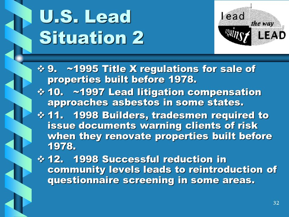 32 U.S. Lead Situation 2 9. ~1995 Title X regulations for sale of properties built before 1978. 9. ~1995 Title X regulations for sale of properties bu