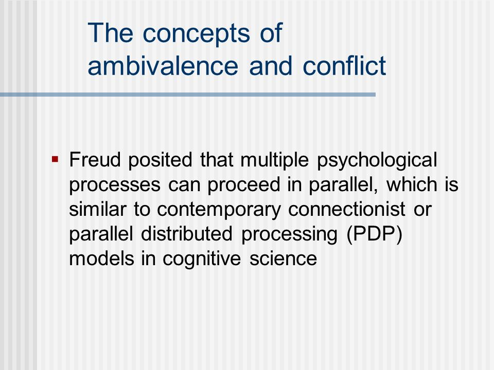 The concepts of ambivalence and conflict Freud posited that multiple psychological processes can proceed in parallel, which is similar to contemporary