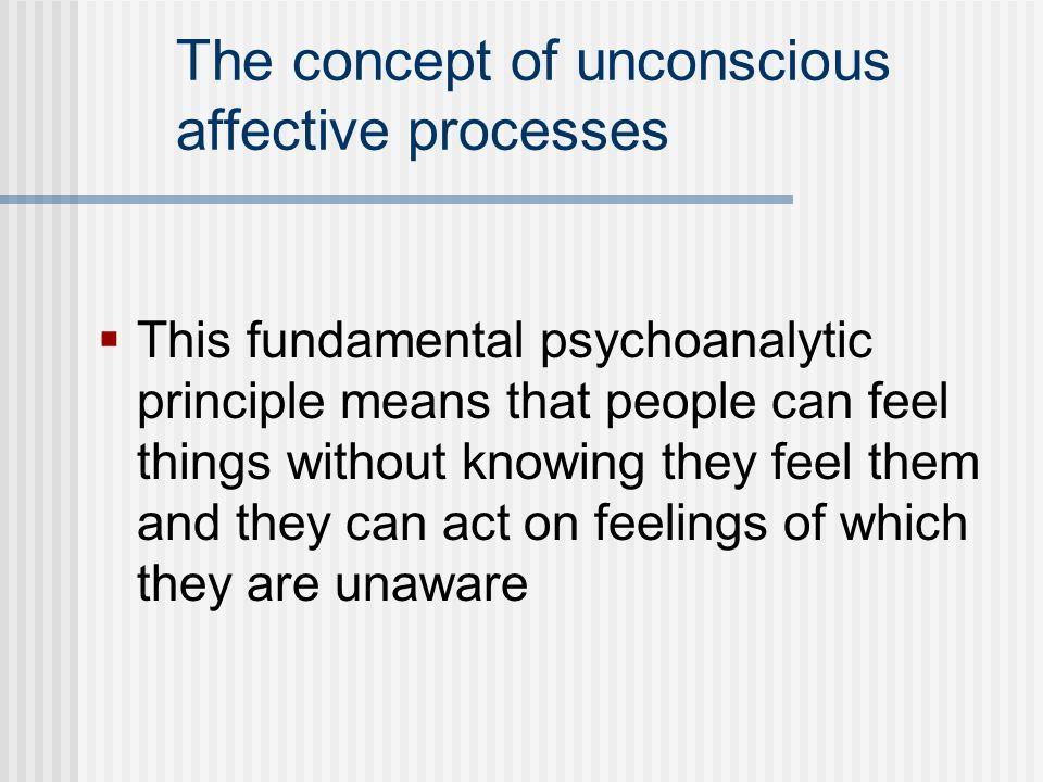 The concept of unconscious affective processes This fundamental psychoanalytic principle means that people can feel things without knowing they feel t