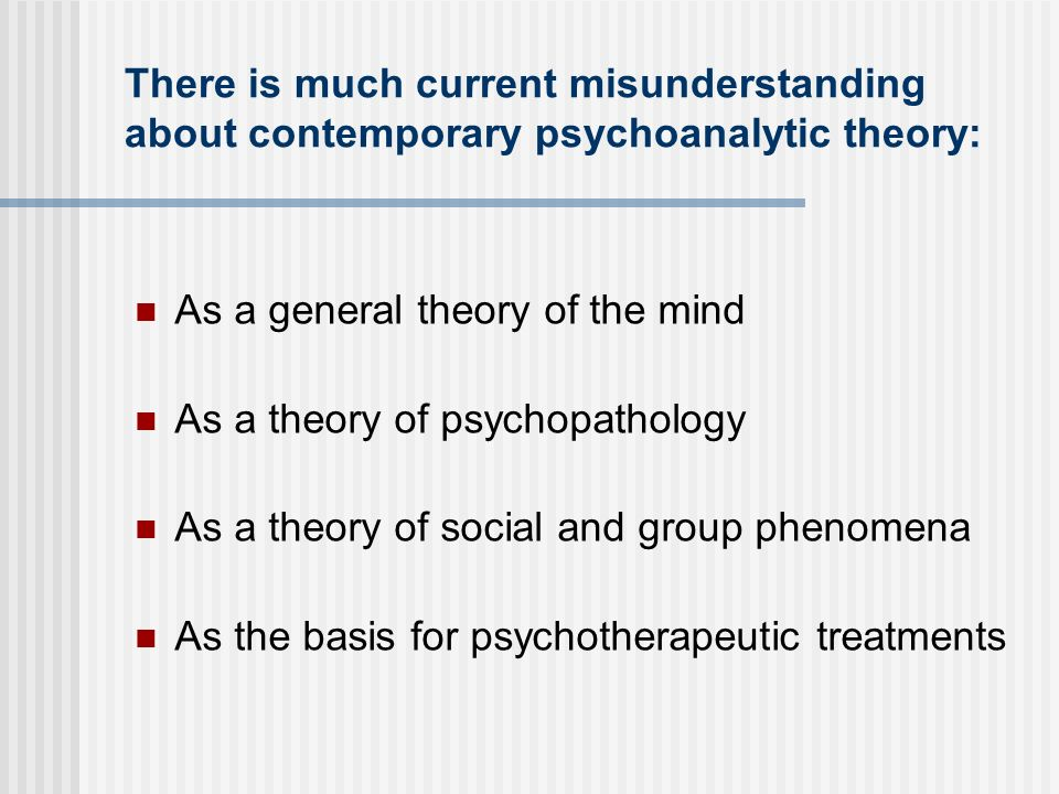 There is much current misunderstanding about contemporary psychoanalytic theory: As a general theory of the mind As a theory of psychopathology As a t