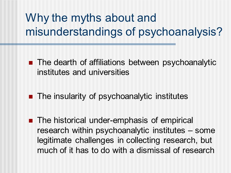 Why the myths about and misunderstandings of psychoanalysis? The dearth of affiliations between psychoanalytic institutes and universities The insular