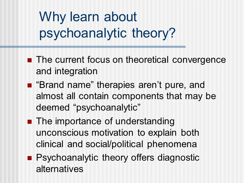 Why learn about psychoanalytic theory? The current focus on theoretical convergence and integration Brand name therapies arent pure, and almost all co