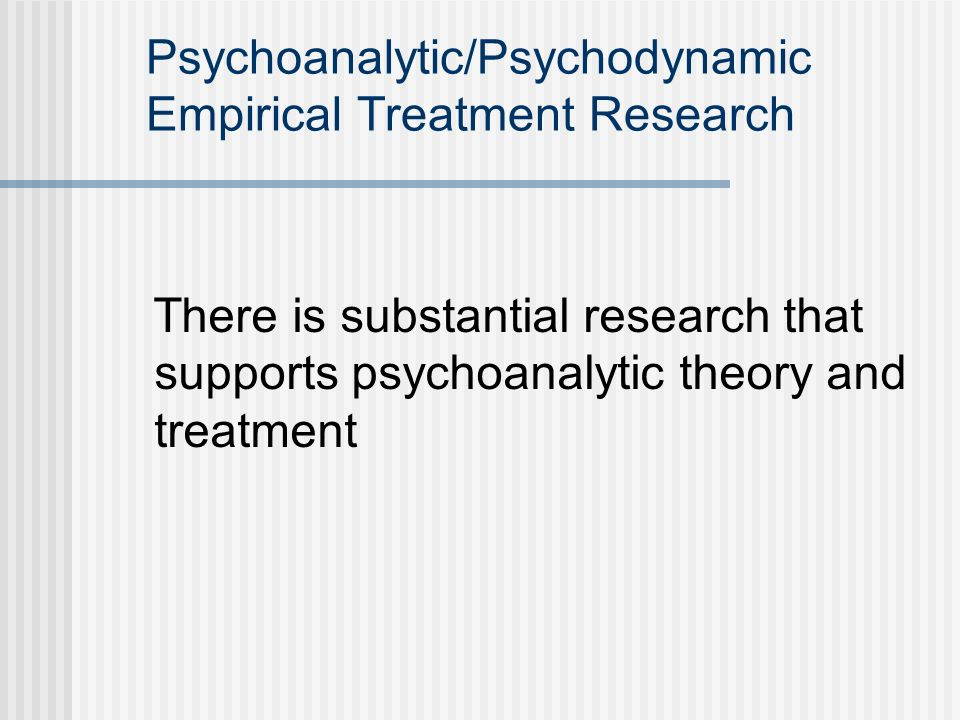 Psychoanalytic/Psychodynamic Empirical Treatment Research There is substantial research that supports psychoanalytic theory and treatment
