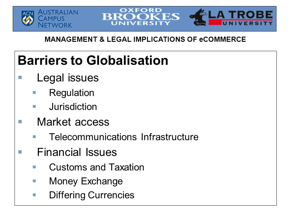 MANAGEMENT & LEGAL IMPLICATIONS OF eCOMMERCE Barriers to Globalisation Legal issues Regulation Jurisdiction Market access Telecommunications Infrastru