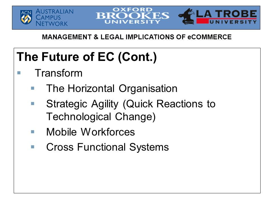 MANAGEMENT & LEGAL IMPLICATIONS OF eCOMMERCE The Future of EC (Cont.) Transform The Horizontal Organisation Strategic Agility (Quick Reactions to Tech