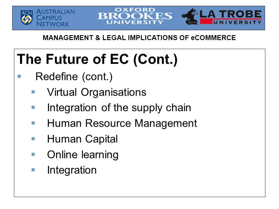 MANAGEMENT & LEGAL IMPLICATIONS OF eCOMMERCE The Future of EC (Cont.) Redefine (cont.) Virtual Organisations Integration of the supply chain Human Res