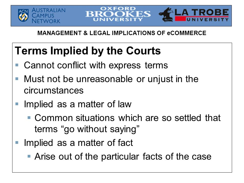 MANAGEMENT & LEGAL IMPLICATIONS OF eCOMMERCE Terms Implied by the Courts Cannot conflict with express terms Must not be unreasonable or unjust in the