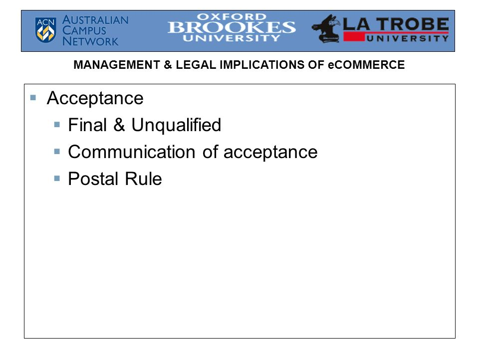 MANAGEMENT & LEGAL IMPLICATIONS OF eCOMMERCE Acceptance Final & Unqualified Communication of acceptance Postal Rule