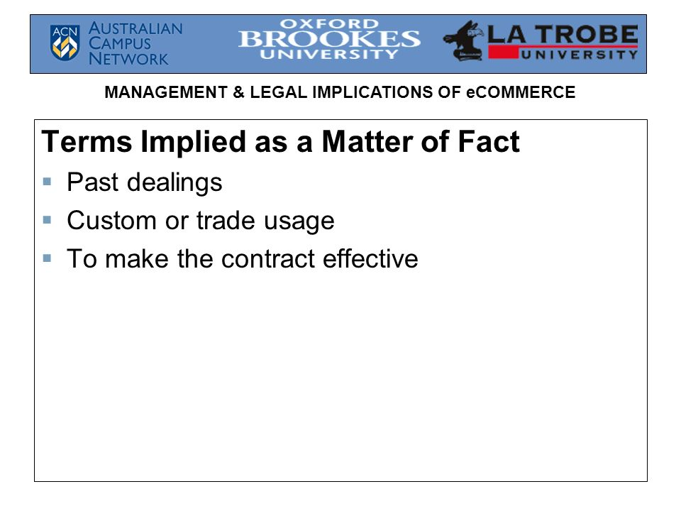 MANAGEMENT & LEGAL IMPLICATIONS OF eCOMMERCE Terms Implied as a Matter of Fact Past dealings Custom or trade usage To make the contract effective