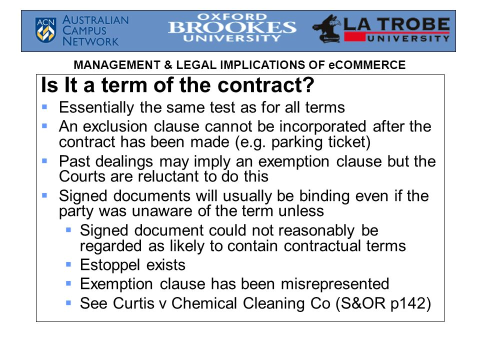 MANAGEMENT & LEGAL IMPLICATIONS OF eCOMMERCE Is It a term of the contract? Essentially the same test as for all terms An exclusion clause cannot be in
