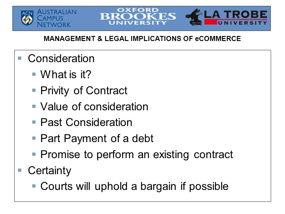 MANAGEMENT & LEGAL IMPLICATIONS OF eCOMMERCE Consideration What is it? Privity of Contract Value of consideration Past Consideration Part Payment of a