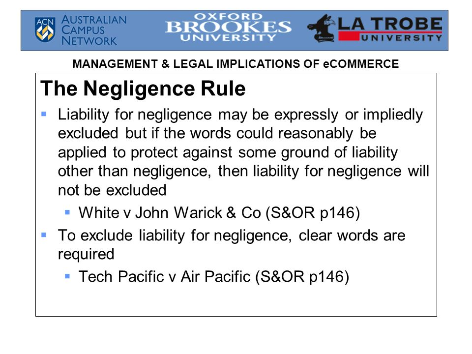 MANAGEMENT & LEGAL IMPLICATIONS OF eCOMMERCE The Negligence Rule Liability for negligence may be expressly or impliedly excluded but if the words coul