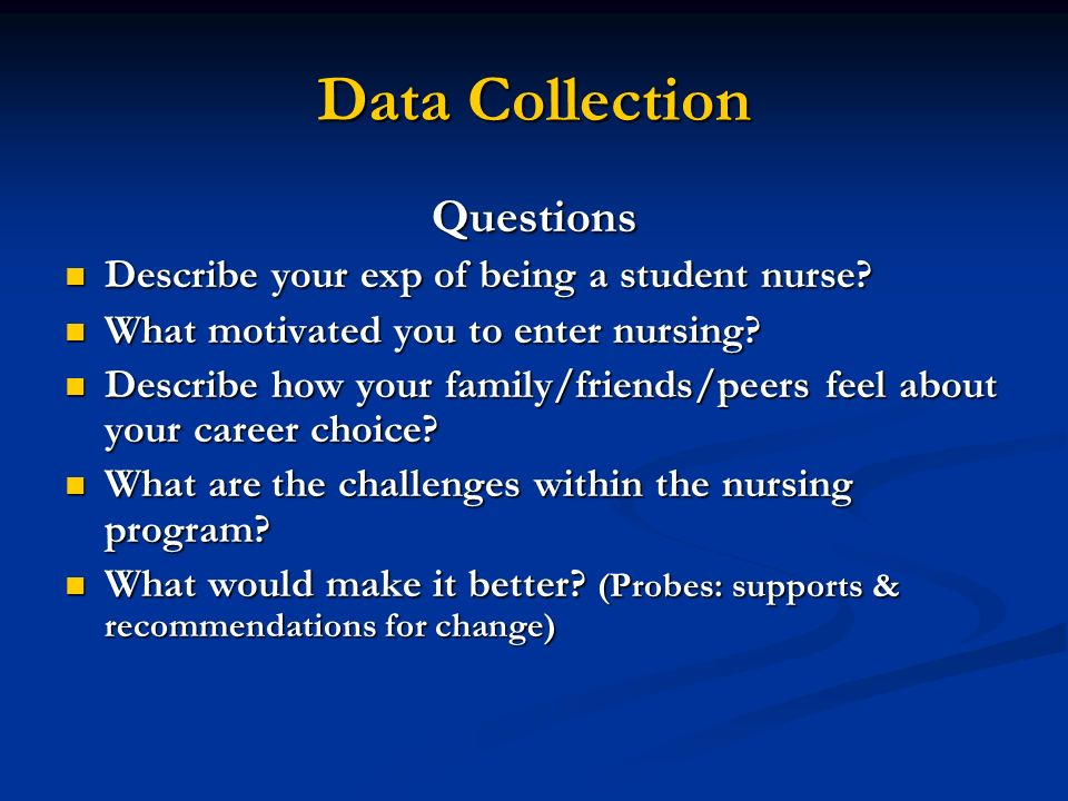 Data Collection Questions Describe your exp of being a student nurse? Describe your exp of being a student nurse? What motivated you to enter nursing?