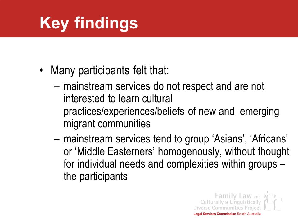 Key findings Many participants felt that: –mainstream services do not respect and are not interested to learn cultural practices/experiences/beliefs o