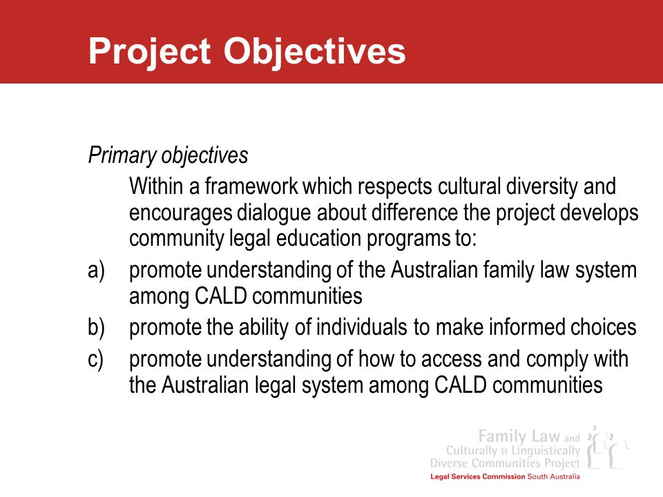 Project Objectives Secondary intended outcome That the information shared by CALD communities regarding their own cultural, religious and legal backgrounds, their perceptions of the Australian legal system and concerns about accessing the Australian legal system be made available to legal practitioners, educators and policy officers to inform their work and enhance their capacity to work with CALD communities.