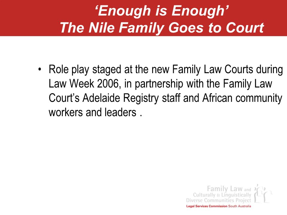 Enough is Enough The Nile Family Goes to Court Role play staged at the new Family Law Courts during Law Week 2006, in partnership with the Family Law